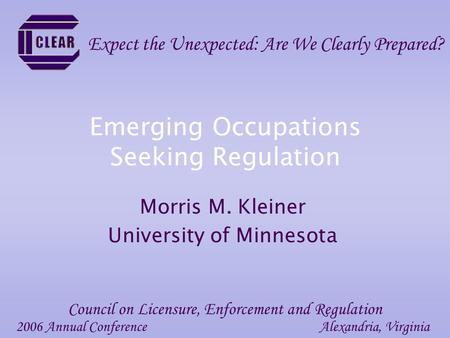 Emerging Occupations Seeking Regulation Morris M. Kleiner University of Minnesota 2006 Annual ConferenceAlexandria, Virginia Council on Licensure, Enforcement.