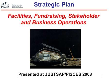 1 Strategic Plan Presented at JUSTSAP/PISCES 2008 Facilities, Fundraising, Stakeholder and Business Operations.