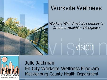 Julie Jackman Fit City Worksite Wellness Program Mecklenburg County Health Department Worksite Wellness Working With Small Businesses to Create a Healthier.