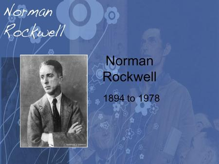 Norman Rockwell 1894 to 1978. His Life He was born on Feb. 3 1894 in New York City. At age 14 he transferred from high school to the Chase Art School.