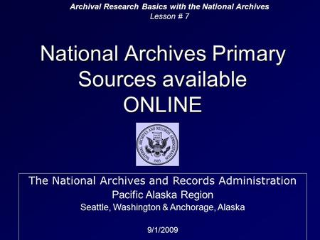 National Archives Primary Sources available ONLINE Archival Research Basics with the National Archives Lesson # 7 The National Archives and Records Administration.
