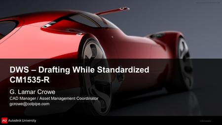 © 2012 Autodesk DWS – Drafting While Standardized CM1535-R G. Lamar Crowe CAD Manager / Asset Management Coordinator