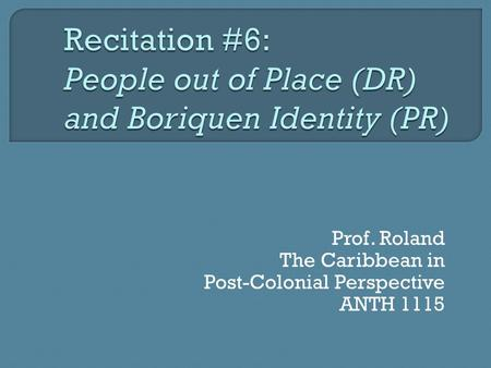 Prof. Roland The Caribbean in Post-Colonial Perspective ANTH 1115.