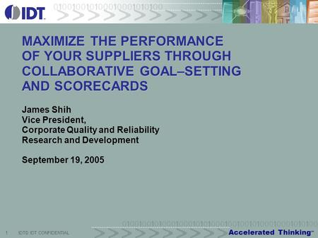 Accelerated Thinking SM 1IDT© IDT CONFIDENTIAL MAXIMIZE THE PERFORMANCE OF YOUR SUPPLIERS THROUGH COLLABORATIVE GOAL–SETTING AND SCORECARDS James Shih.