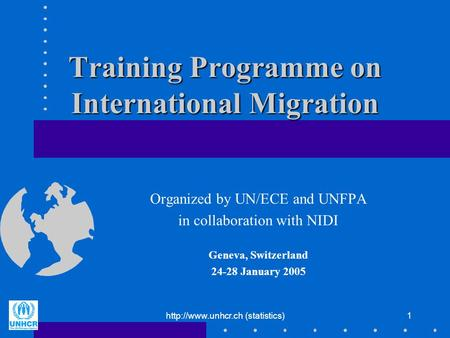 (statistics)1 Training Programme on International Migration Organized by UN/ECE and UNFPA in collaboration with NIDI Geneva, Switzerland.