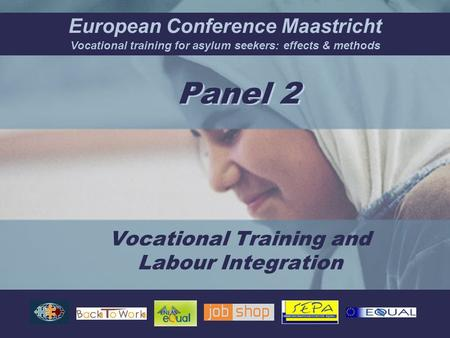 European Conference Maastricht Vocational training for asylum seekers: effects & methods Panel 2 Vocational Training and Labour Integration.