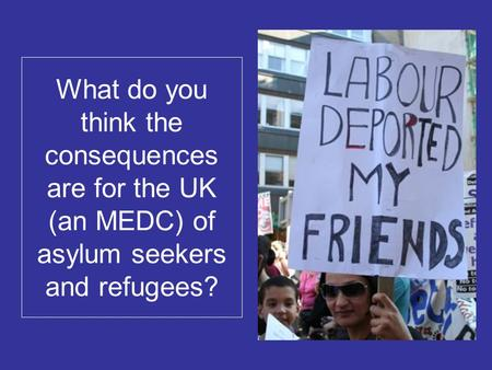 What do you think the consequences are for the UK (an MEDC) of asylum seekers and refugees?