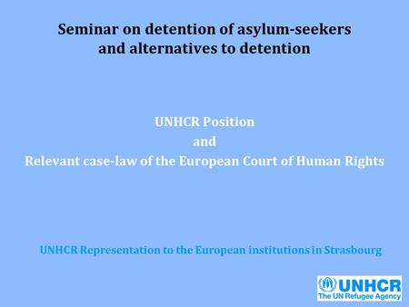 Seminar on detention of asylum-seekers and alternatives to detention UNHCR Position and Relevant case-law of the European Court of Human Rights UNHCR Representation.
