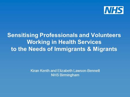 Kiran Kenth and Elizabeth Lawson-Bennett NHS Birmingham Sensitising Professionals and Volunteers Working in Health Services to the Needs of Immigrants.