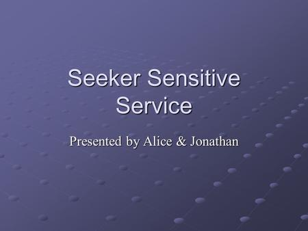 Seeker Sensitive Service Presented by Alice & Jonathan.
