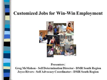 Customized Jobs for Win-Win Employment Presenters : Greg McMahon - Self Determination Director - DMR South Region Joyce Rivers - Self Advocacy Coordinator.