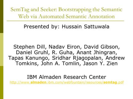 SemTag and Seeker: Bootstrapping the Semantic Web via Automated Semantic Annotation Presented by: Hussain Sattuwala Stephen Dill, Nadav Eiron, David Gibson,