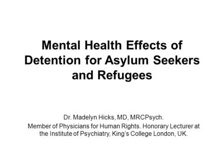 Mental Health Effects of Detention for Asylum Seekers and Refugees Dr. Madelyn Hicks, MD, MRCPsych. Member of Physicians for Human Rights. Honorary Lecturer.
