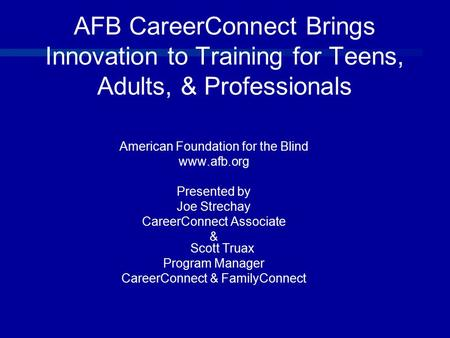 AFB CareerConnect Brings Innovation to Training for Teens, Adults, & Professionals American Foundation for the Blind www.afb.org Presented by Joe Strechay.