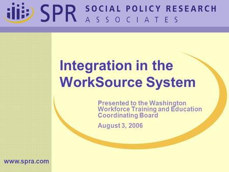 Www.spra.com Integration in the WorkSource System Presented to the Washington Workforce Training and Education Coordinating Board August 3, 2006.