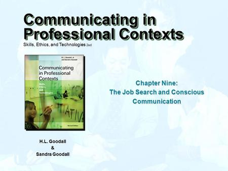 Chapter Nine: The Job Search and Conscious Communication H.L. Goodall & Sandra Goodall Communicating in Professional Contexts Skills, Ethics, and Technologies.