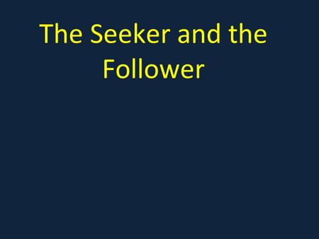 The Seeker and the Follower. Mark 10:17-25 17 As Jesus started on his way, a man ran up to him and fell on his knees before him. Good teacher, he asked,