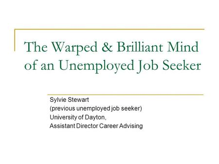 The Warped & Brilliant Mind of an Unemployed Job Seeker Sylvie Stewart (previous unemployed job seeker) University of Dayton, Assistant Director Career.