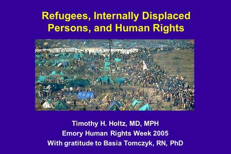 Refugees, Internally Displaced Persons, and Human Rights Timothy H. Holtz, MD, MPH Emory Human Rights Week 2005 With gratitude to Basia Tomczyk, RN, PhD.