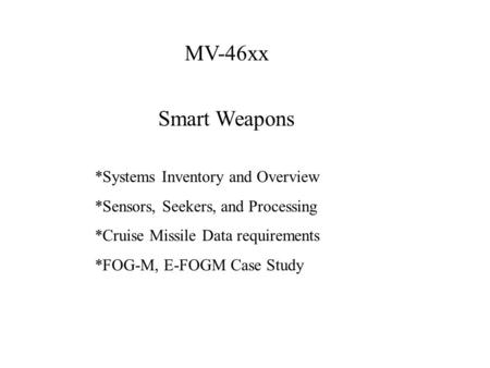 MV-46xx Smart Weapons *Systems Inventory and Overview *Sensors, Seekers, and Processing *Cruise Missile Data requirements *FOG-M, E-FOGM Case Study.