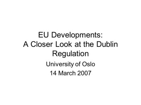 EU Developments: A Closer Look at the Dublin Regulation University of Oslo 14 March 2007.