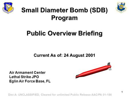 1 Dist A: UNCLASSIFIED, Cleared for unlimited Public Release AAC/PA 01-186 Small Diameter Bomb (SDB) Program Public Overview Briefing Current As of: 24.