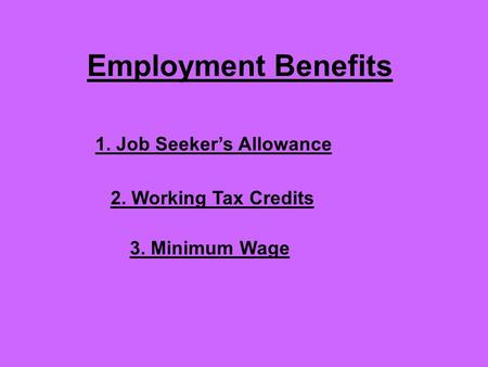 Employment Benefits 1. Job Seeker's Allowance 2. Working Tax Credits 3. Minimum Wage.