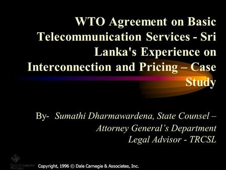 Copyright, 1996 © Dale Carnegie & Associates, Inc. WTO Agreement on Basic Telecommunication Services - Sri Lanka's Experience on Interconnection and Pricing.