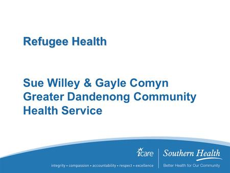 Refugee Health Refugee Health Sue Willey & Gayle Comyn Greater Dandenong Community Health Service.