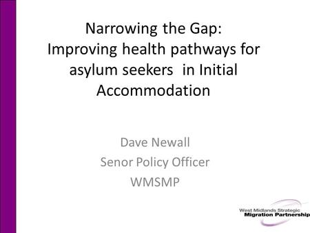 Narrowing the Gap: Improving health pathways for asylum seekers in Initial Accommodation Dave Newall Senor Policy Officer WMSMP.