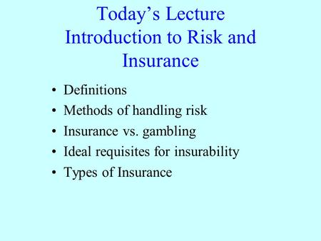 Today's Lecture Introduction to Risk and Insurance Definitions Methods of handling risk Insurance vs. gambling Ideal requisites for insurability Types.