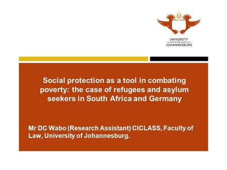 Social protection as a tool in combating poverty: the case of refugees and asylum seekers in South Africa and Germany Mr DC Wabo (Research Assistant) CICLASS,