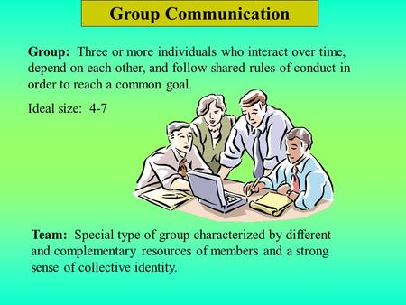 Group Communication Group: Three or more individuals who interact over time, depend on each other, and follow shared rules of conduct in order to reach.