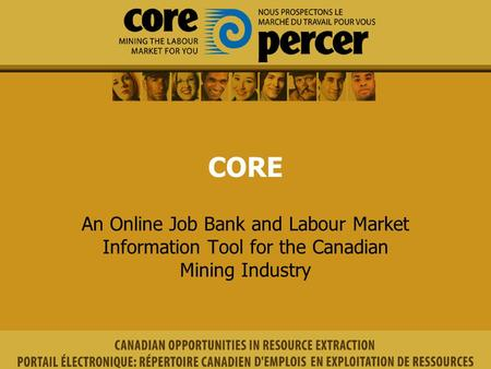 CORE An Online Job Bank and Labour Market Information Tool for the Canadian Mining Industry.