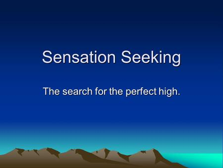 Sensation Seeking The search for the perfect high.