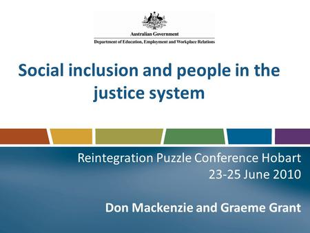 Social inclusion and people in the justice system Reintegration Puzzle Conference Hobart 23-25 June 2010 Don Mackenzie and Graeme Grant.