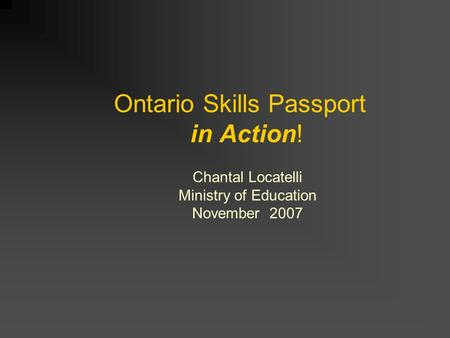 Ontario Skills Passport in Action! Chantal Locatelli Ministry of Education November 2007.