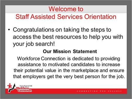 Welcome to Staff Assisted Services Orientation Congratulations on taking the steps to access the best resources to help you with your job search! Our Mission.