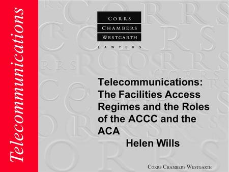 C ORRS C HAMBERS W ESTGARTH L A W Y E R S Telecommunications Telecommunications: The Facilities Access Regimes and the Roles of the ACCC and the ACA Helen.