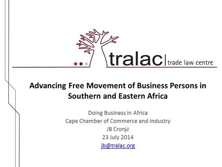 Advancing Free Movement of Business Persons in Southern and Eastern Africa Doing Business in Africa Cape Chamber of Commerce and Industry JB Cronj é 23.
