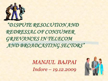 "MANJUL BAJPAI Indore – 19.12.2009 ""DISPUTE RESOLUTION AND REDRESSAL OF CONSUMER GRIEVANCES IN TELECOM AND BROADCASTING SECTORS"""
