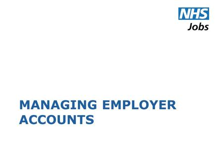 MANAGING EMPLOYER ACCOUNTS. Employer Details What you type here appears as the description of your organisation on the job-seeker side of NHS Jobs.