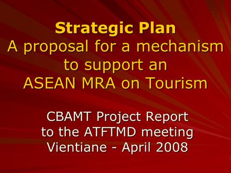 Strategic Plan A proposal for a mechanism to support an ASEAN MRA on Tourism CBAMT Project Report to the ATFTMD meeting Vientiane - April 2008.