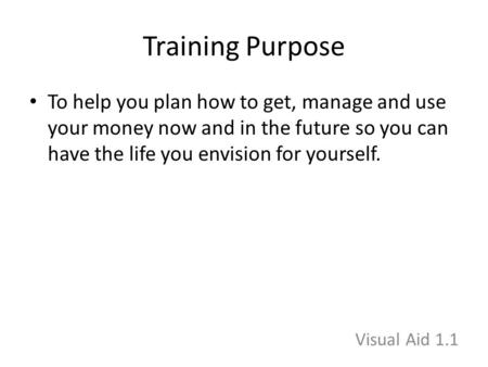 Training Purpose To help you plan how to get, manage and use your money now and in the future so you can have the life you envision for yourself. Visual.