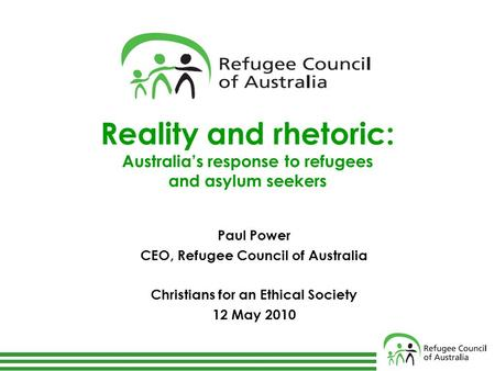 Reality and rhetoric: Australia's response to refugees and asylum seekers Paul Power CEO, Refugee Council of Australia Christians for an Ethical Society.