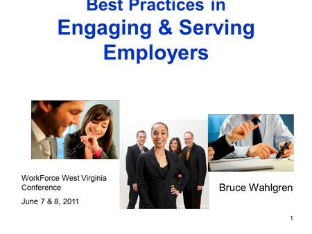 1 Best Practices in Engaging & Serving Employers Bruce Wahlgren WorkForce West Virginia Conference June 7 & 8, 2011.