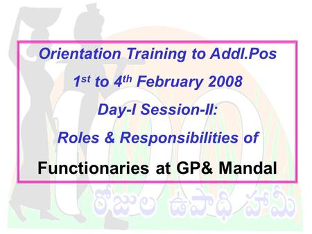 DWMA-Anantapur Orientation Training to Addl.Pos 1 st to 4 th February 2008 Day-I Session-II: Roles & Responsibilities of Functionaries at GP& Mandal.