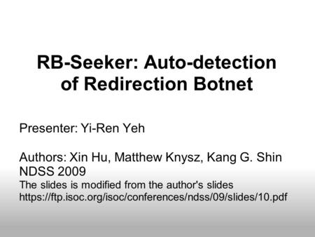 RB-Seeker: Auto-detection of Redirection Botnet Presenter: Yi-Ren Yeh Authors: Xin Hu, Matthew Knysz, Kang G. Shin NDSS 2009 The slides is modified from.