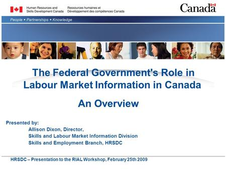 The Federal Government's Role in Labour Market Information in Canada Presented by: Allison Dixon, Director, Skills and Labour Market Information Division.