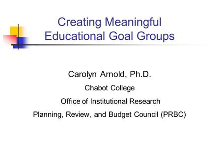 Creating Meaningful Educational Goal Groups Carolyn Arnold, Ph.D. Chabot College Office of Institutional Research Planning, Review, and Budget Council.